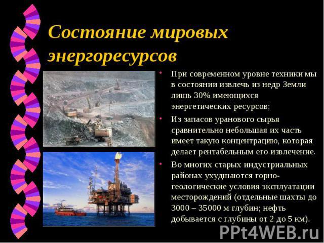 При современном уровне техники мы в состоянии извлечь из недр Земли лишь 30% имеющихся энергетических ресурсов; При современном уровне техники мы в состоянии извлечь из недр Земли лишь 30% имеющихся энергетических ресурсов; Из запасов уранового сырь…