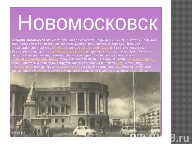 Новомосковск История Новомосковска берёт своё начало с посёлка Бобрики (1765—1930), который в начале 1930-х годов всего за несколько лет стал крупным промышленным городом, столицей территориального региона Мосбасс в составе Московской области. Это с…