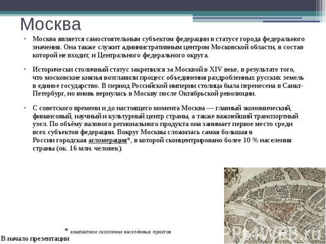 Москва Москва является самостоятельнымсубъектом федерациив статусегорода федерального значения. Она также служит административным центромМосковской области, в состав которой не входит, иЦентрального федерального округа.…