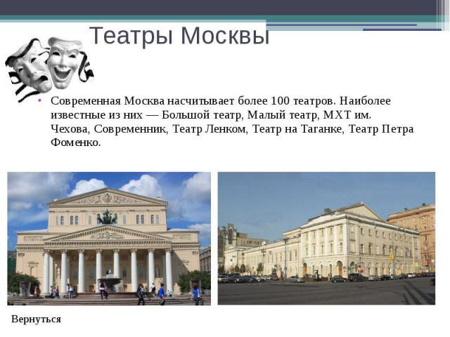 Театры Москвы Современная Москва насчитывает более 100 театров. Наиболее известные из них—Большой театр,Малый театр,МХТ им. Чехова,Современник,Театр Ленком,Театр на Таганке, Театр Петра Фоменко.