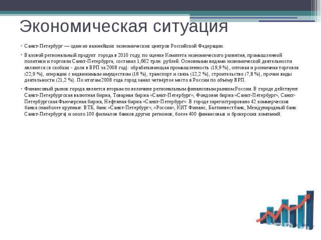 Экономическая ситуация Санкт-Петербург — один из важнейших экономических центров Российской Федерации. Валовой региональный продукт города в 2010 году, по оценке Комитета экономического развития, промышленной политики и торговли Санкт-Пе…