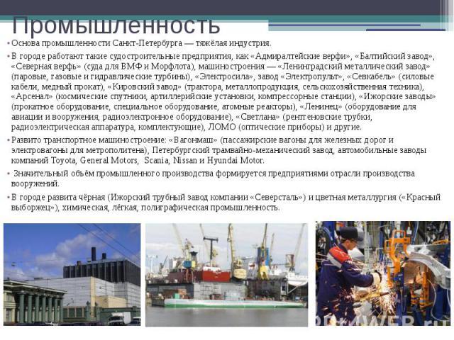 Промышленность Основа промышленности Санкт-Петербурга — тяжёлая индустрия. В городе работают такие судостроительные предприятия, как «Адмиралтейские верфи», «Балтийский завод», «Северная верфь» (суда для ВМФ и Морфлота),машиностроения— «…