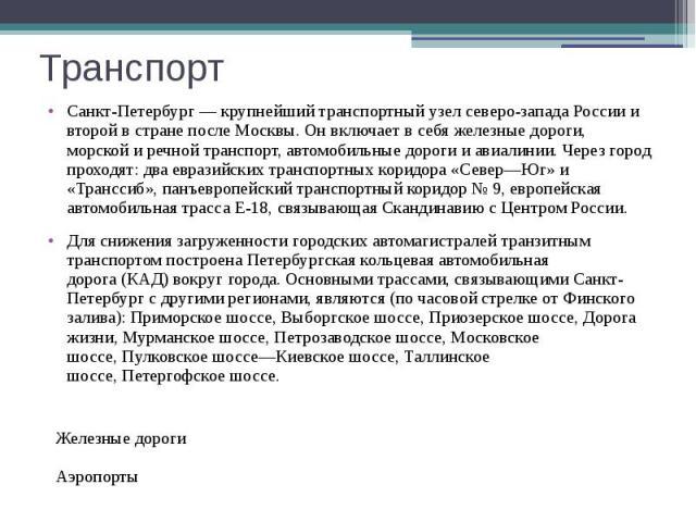 Транспорт Санкт-Петербург — крупнейший транспортный узел северо-западаРоссиии второй в стране послеМосквы. Он включает в себя железные дороги, морской и речной транспорт, автомобильные дороги и авиалинии. Через город проходят: два …
