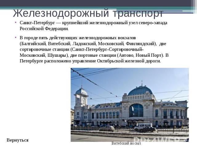 Железнодорожный транспорт Санкт-Петербург— крупнейший железнодорожный узел северо-запада Российской Федерации. В городе пять действующих железнодорожных вокзалов (Балтийский,Витебский,Ладожский,Московский,Финляндский), …