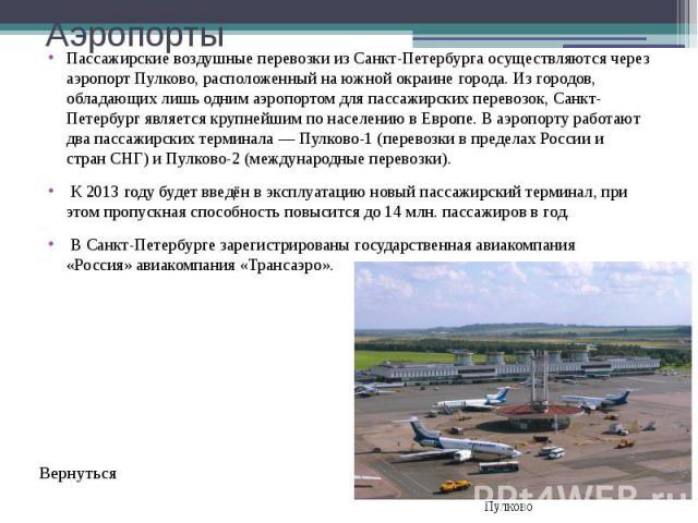 Аэропорты Пассажирские воздушные перевозки из Санкт-Петербурга осуществляются через аэропортПулково, расположенный на южной окраине города. Из городов, обладающих лишь одним аэропортом для пассажирских перевозок, Санкт-Петербург является крупн…