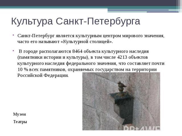 Культура Санкт-Петербурга Санкт-Петербург является культурным центром мирового значения, часто его называют «Культурной столицей». В городе располагаются 8464 объекта культурного наследия (памятники истории и культуры), в том числе 4213 объектов кул…