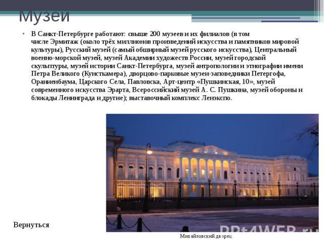 Музеи В Санкт-Петербурге работают:свыше 200 музееви их филиалов (в том числеЭрмитаж(около трёх миллионов произведений искусства и памятников мировой культуры),Русский музей(самый обширный музей русского искусства)…