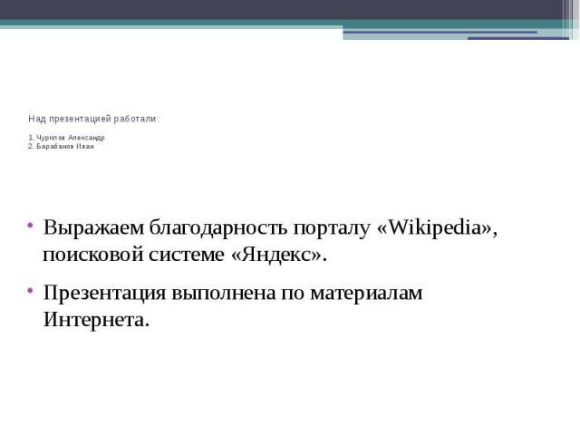 Над презентацией работали: 1. Чурилов Александр 2. Барабанов Иван Выражаем благодарность порталу «Wikipedia», поисковой системе «Яндекс». Презентация выполнена по материалам Интернета.