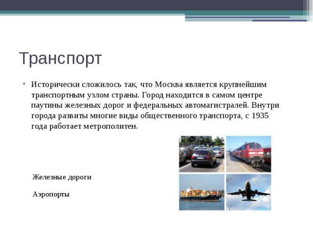 Транспорт Исторически сложилось так, что Москва является крупнейшим транспортным узлом страны. Город находится в самом центре паутины железных дорог и федеральных автомагистралей. Внутри города развиты многие виды общественного транспорта, с19…