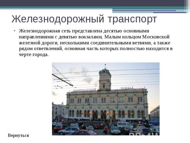 Железнодорожный транспорт Железнодорожная сеть представлена десятью основными направлениями с девятью вокзалами,Малым кольцом Московской железной дороги, несколькимисоединительными ветвями, а также рядом ответвлений, основная часть котор…