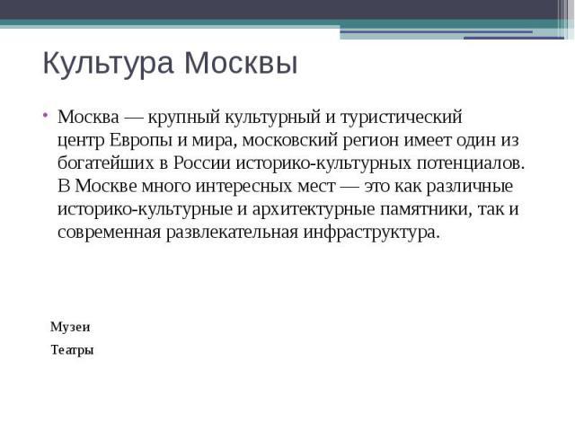 Культура Москвы Москва— крупный культурный и туристический центрЕвропыи мира, московский регион имеет один из богатейших в России историко-культурных потенциалов. В Москве много интересных мест— это как различные историко-кул…