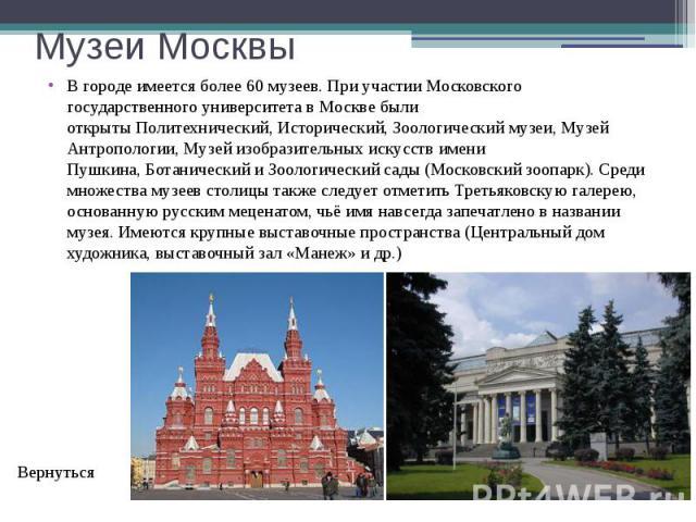 Музеи Москвы В городе имеется более 60 музеев. При участии Московского государственного университета в Москве были открытыПолитехнический,Исторический,Зоологическиймузеи, Музей Антропологии,Музей изобразительных искусст…