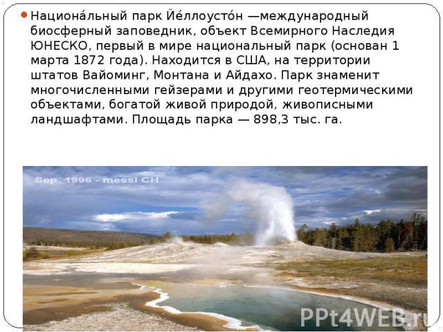 Национа льный парк Йе ллоусто н —международный биосферный заповедник, объект Всемирного Наследия ЮНЕСКО, первый в мире национальный парк (основан 1 марта 1872 года). Находится в США, на территории штатов Вайоминг, Монтана и Айдахо. Парк знаменит мно…