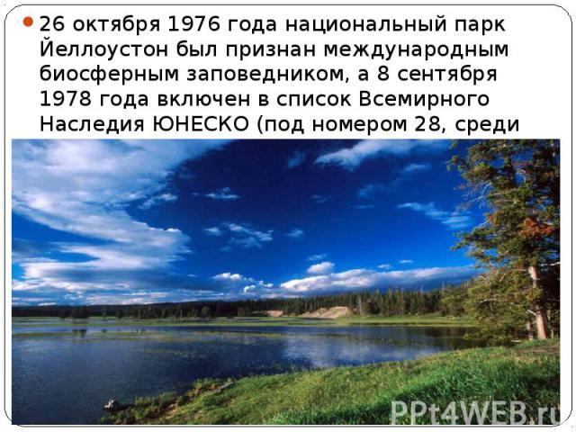 26 октября 1976 года национальный парк Йеллоустон был признан международным биосферным заповедником, а 8 сентября 1978 года включен в список Всемирного Наследия ЮНЕСКО (под номером 28, среди первых объектов списка).