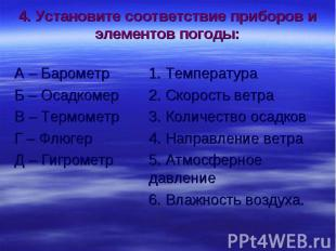 4. Установите соответствие приборов и элементов погоды: А – Барометр 1. Температ