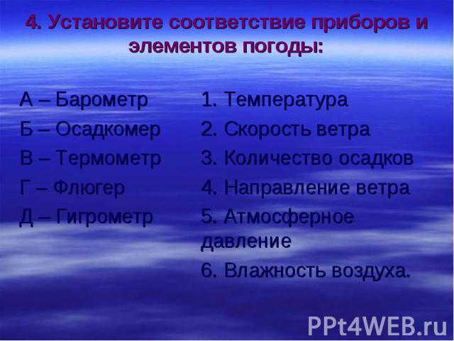 4. Установите соответствие приборов и элементов погоды: А – Барометр 1. Температура Б – Осадкомер 2. Скорость ветра В – Термометр 3. Количество осадков Г – Флюгер 4. Направление ветра Д – Гигрометр 5. Атмосферное давление 6. Влажность воздуха.