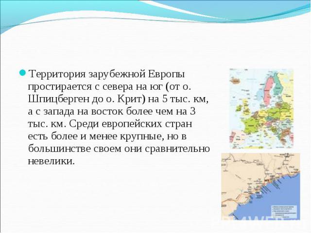 Территория зарубежной Европы простирается с севера на юг (от о. Шпицберген до о. Крит) на 5 тыс. км, а с запада на восток более чем на 3 тыс. км. Среди европейских стран есть более и менее крупные, но в большинстве своем они сравнительно невелики. Т…