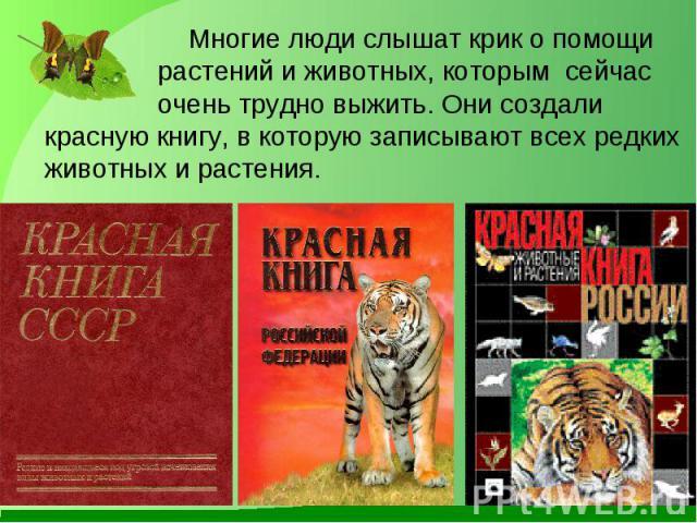 Многие люди слышат крик о помощи растений и животных, которым сейчас очень трудно выжить. Они создали красную книгу, в которую записывают всех редких животных и растения. Многие люди слышат крик о помощи растений и животных, которым сейчас очень тру…