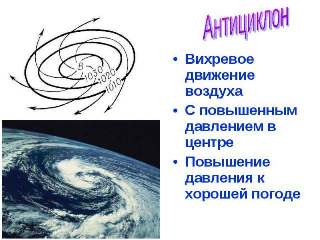 Вихревое движение воздуха Вихревое движение воздуха С повышенным давлением в центре Повышение давления к хорошей погоде