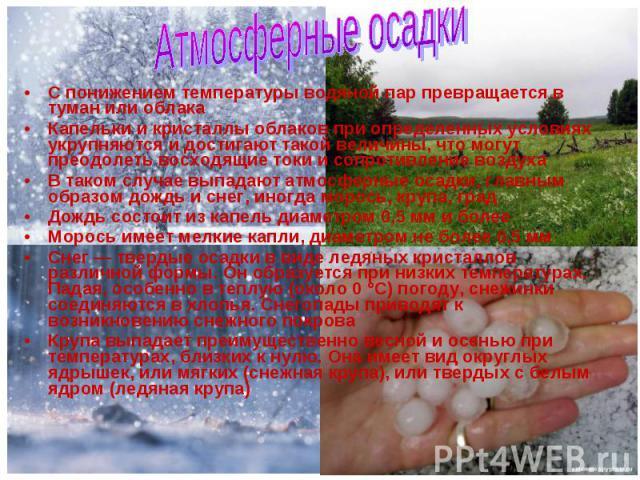 С понижением температуры водяной пар превращается в туман или облака С понижением температуры водяной пар превращается в туман или облака Капельки и кристаллы облаков при определенных условиях укрупняются и достигают такой величины, что могут преодо…