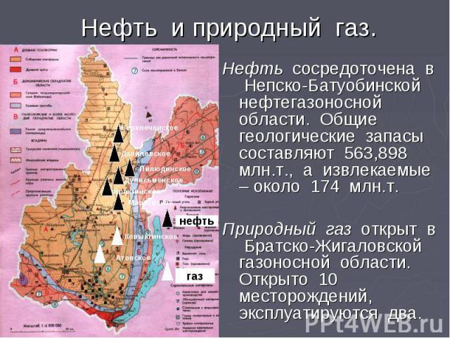 Нефть и природный газ. Нефть сосредоточена в Непско-Батуобинской нефтегазоносной области. Общие геологические запасы составляют 563,898 млн.т., а извлекаемые – около 174 млн.т. Природный газ открыт в Братско-Жигаловской газоносной области. Открыто 1…