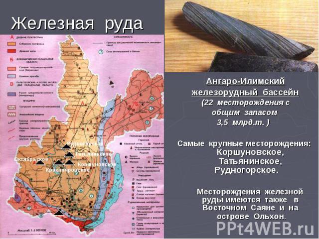 Железная руда Ангаро-Илимский железорудный бассейн (22 месторождения с общим запасом 3,5 млрд.т. ) Самые крупные месторождения: Коршуновское, Татьянинское, Рудногорское. Месторождения железной руды имеются также в Восточном Саяне и на острове Ольхон.