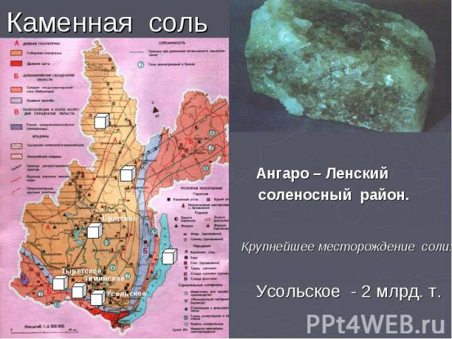 Каменная соль Ангаро – Ленский соленосный район. Крупнейшее месторождение соли: Усольское - 2 млрд. т.