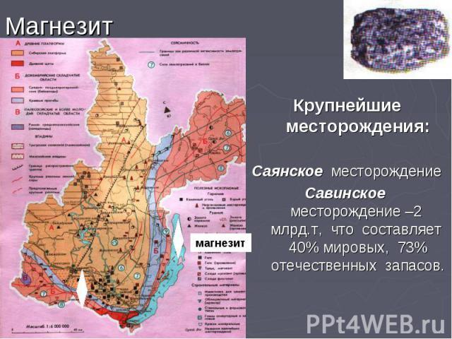 Магнезит Крупнейшие месторождения: Саянское месторождение Савинское месторождение –2 млрд.т, что составляет 40% мировых, 73% отечественных запасов.