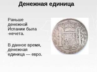 Денежная единица  Раньше денежной Испании была -нечета. В данное время, де