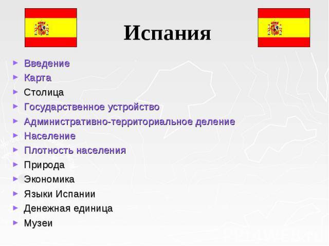 Введение Введение Карта Столица Государственное устройство Административно-территориальное деление Население Плотность населения  Природа Экономика Языки Испании  Денежная единица  Музеи