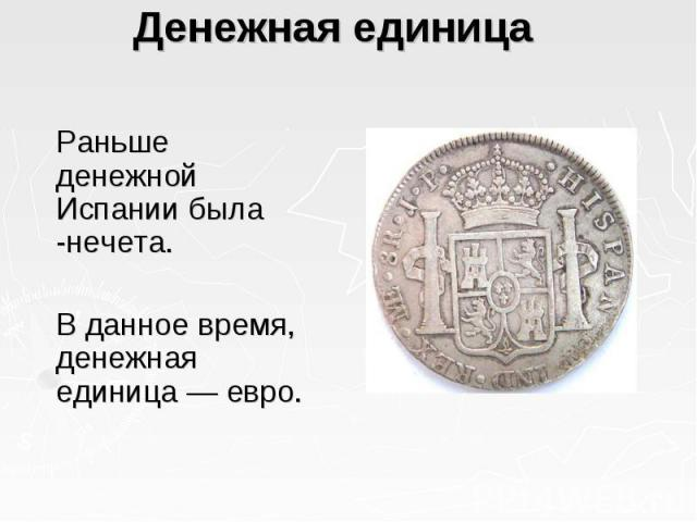 Денежная единица  Раньше денежной Испании была -нечета. В данное время, денежная единица — евро.