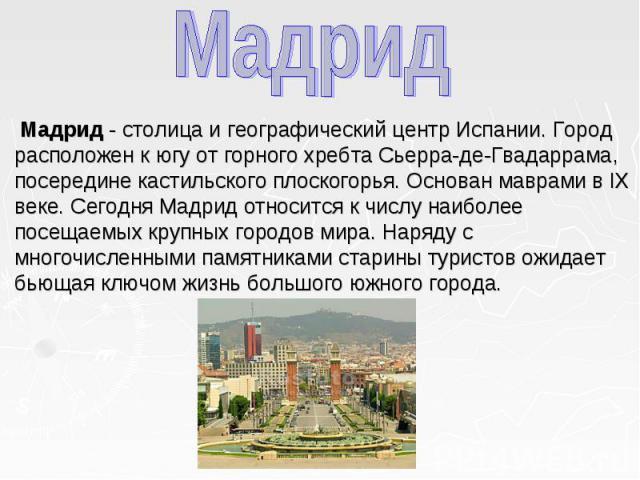 Мадрид - столица и географический центр Испании. Город расположен к югу от горного хребта Сьерра-де-Гвадаррама, посередине кастильского плоскогорья. Основан маврами в IX веке. Сегодня Мадрид относится к числу наиболее посещаемых крупных городов мира…