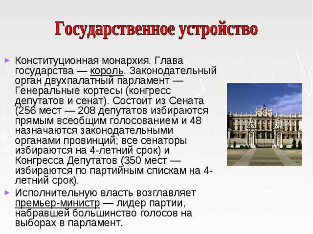 Конституционная монархия. Глава государства — король. Законодательный орган двухпалатный парламент — Генеральные кортесы (конгресс депутатов и сенат). Состоит из Сената (256 мест — 208 депутатов избираются прямым всеобщим голосованием и 48 назначают…