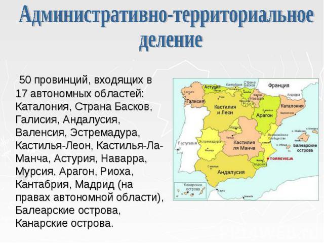 50 провинций, входящих в 17 автономных областей: Каталония, Страна Басков, Галисия, Андалусия, Валенсия, Эстремадура, Кастилья-Леон, Кастилья-Ла-Манча, Астурия, Наварра, Мурсия, Арагон, Риоха, Кантабрия, Мадрид (на правах автономной области), Балеар…
