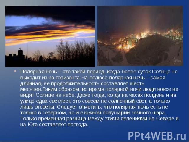 Полярная ночь – это такой период, когда более суток Солнце не выходит из-за горизонта.На полюсе полярная ночь – самая длинная, ее продолжительность составляет шесть месяцев.Таким образом, во время полярной ночи люди вовсе не видят Солнце на небе. Да…