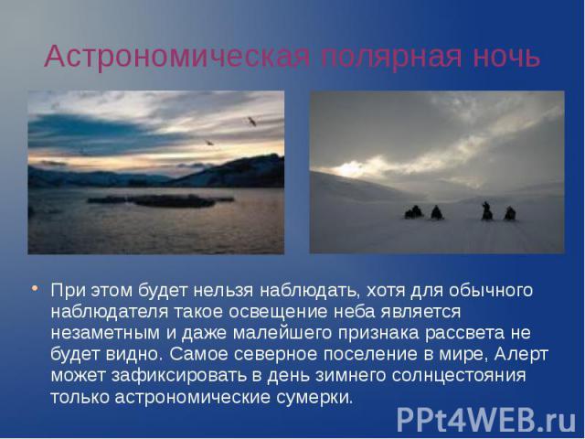 Астрономическая полярная ночь При этом будет нельзя наблюдать, хотя для обычного наблюдателя такое освещение неба является незаметным и даже малейшего признака рассвета не будет видно. Самое северное поселение в мире, Алерт может зафиксировать в ден…