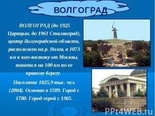ВОЛГОГРАД (до 1925 Царицын, до 1961 Сталинград), центр Волгоградской области, ра