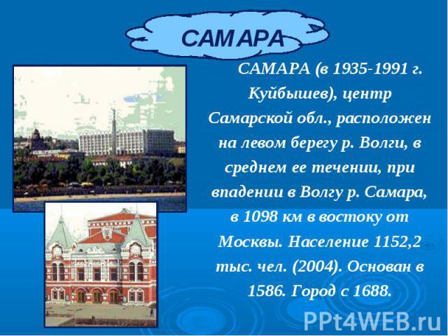 САМАРА (в 1935-1991 г. Куйбышев), центр Самарской обл., расположен на левом берегу р. Волги, в среднем ее течении, при впадении в Волгу р. Самара, в 1098 км в востоку от Москвы. Население 1152,2 тыс. чел. (2004). Основан в 1586. Город с 1688. САМАРА…
