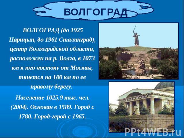 ВОЛГОГРАД (до 1925 Царицын, до 1961 Сталинград), центр Волгоградской области, расположен на р. Волга, в 1073 км к юго-востоку от Москвы, тянется на 100 км по ее правому берегу. ВОЛГОГРАД (до 1925 Царицын, до 1961 Сталинград), центр Волгоградской обл…