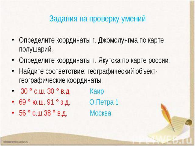 Определите координаты г. Джомолунгма по карте полушарий. Определите координаты г. Джомолунгма по карте полушарий. Определите координаты г. Якутска по карте россии. Найдите соответствие: географический объект-географические координаты: 30 ° с.ш. 30 °…