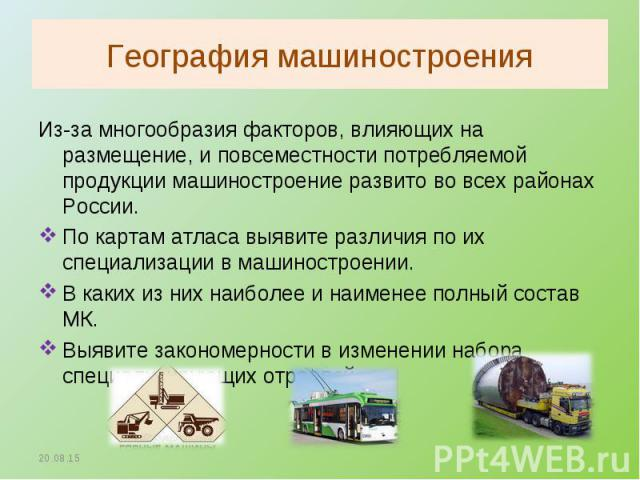Из-за многообразия факторов, влияющих на размещение, и повсеместности потребляемой продукции машиностроение развито во всех районах России. Из-за многообразия факторов, влияющих на размещение, и повсеместности потребляемой продукции машиностроение р…