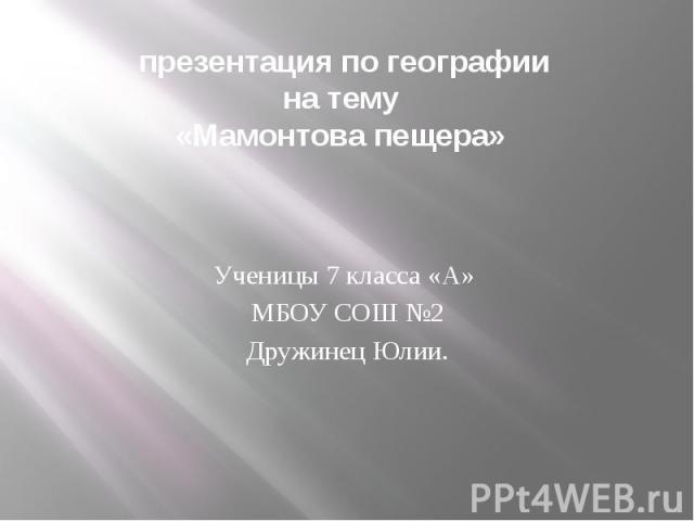 презентация по географии на тему «Мамонтова пещера» Ученицы 7 класса «А» МБОУ СОШ №2 Дружинец Юлии.