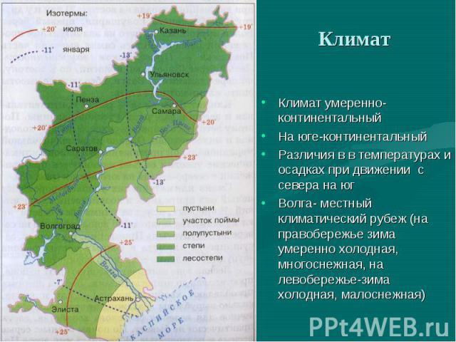 Климат умеренно- континентальный Климат умеренно- континентальный На юге-континентальный Различия в в температурах и осадках при движении с севера на юг Волга- местный климатический рубеж (на правобережье зима умеренно холодная, многоснежная, на лев…