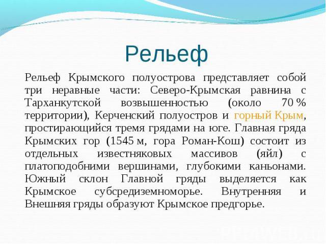 Рельеф Крымского полуострова представляет собой три неравные части: Северо-Крымская равнина с Тарханкутской возвышенностью (около 70% территории), Керченский полуостров и горный Крым, простирающийся тремя грядами на юге. Главная гряда Крымских…