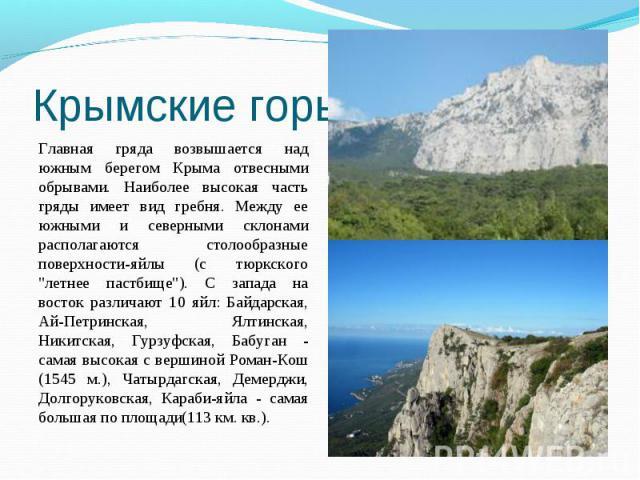 """Главная гряда возвышается над южным берегом Крыма отвесными обрывами. Наиболее высокая часть гряды имеет вид гребня. Между ее южными и северными склонами располагаются столообразные поверхности-яйлы (с тюркского """"летнее пастбище""""). С запад…"""