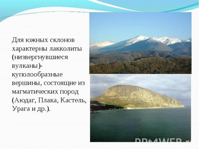 Для южных склонов характерны лакколиты (низвергнувшиеся вулканы)- куполообразные вершины, состоящие из магматических пород (Аюдаг, Плака, Кастель, Урага и др.). Для южных склонов характерны лакколиты (низвергнувшиеся вулканы)- куполообразные вершины…