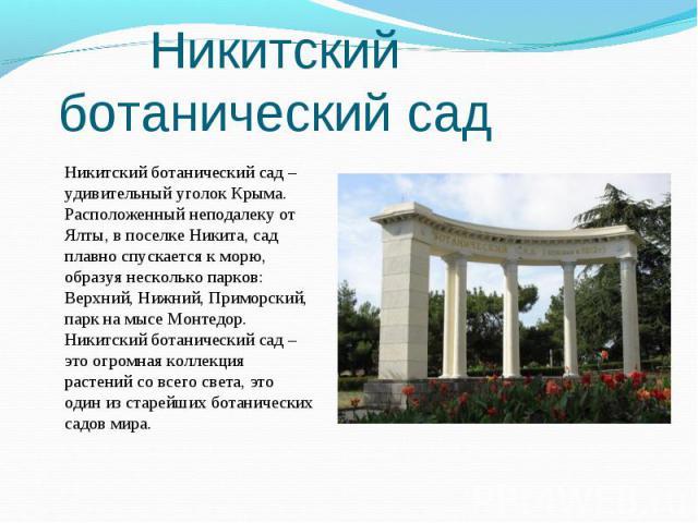 Никитский ботанический сад – удивительный уголок Крыма. Расположенный неподалеку от Ялты, в поселке Никита, сад плавно спускается к морю, образуя несколько парков: Верхний, Нижний, Приморский, парк на мысе Монтедор. Никитский ботанический сад – это …