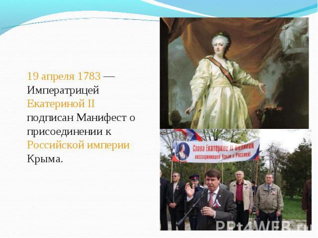 19 апреля 1783— Императрицей Екатериной II подписан Манифест о присоединении к Российской империи Крыма. 19 апреля 1783— Императрицей Екатериной II подписан Манифест о присоединении к Российской империи Крыма.