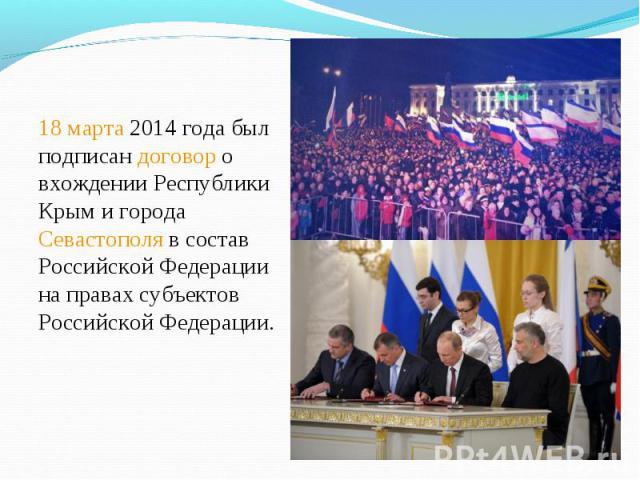 18 марта 2014 года был подписан договор о вхождении Республики Крым и города Севастополя в состав Российской Федерации на правах субъектов Российской Федерации. 18 марта 2014 года был подписан договор о вхождении Республики Крым и города Севастополя…