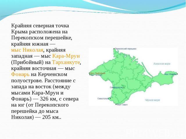 Крайняя северная точка Крыма расположена на Перекопском перешейке, крайняя южная— мыс Николая, крайняя западная— мыс Кара-Мрун (Прибойный) на Тарханкуте, крайняя восточная— мыс Фонарь на Керченском полуострове. Расстояние с запада …